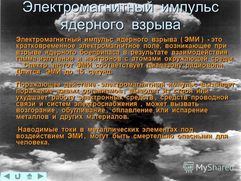 Электромагнитный импульс ядерного взрыва Электромагнитный импульс ядерного взрыва ( ЭМИ ) - это кратковременное электромагнитное поле, возникающее при взрыве ядерного боеприпаса в результате взаимодействия гамма-излучения и нейтронов с атомами окружа