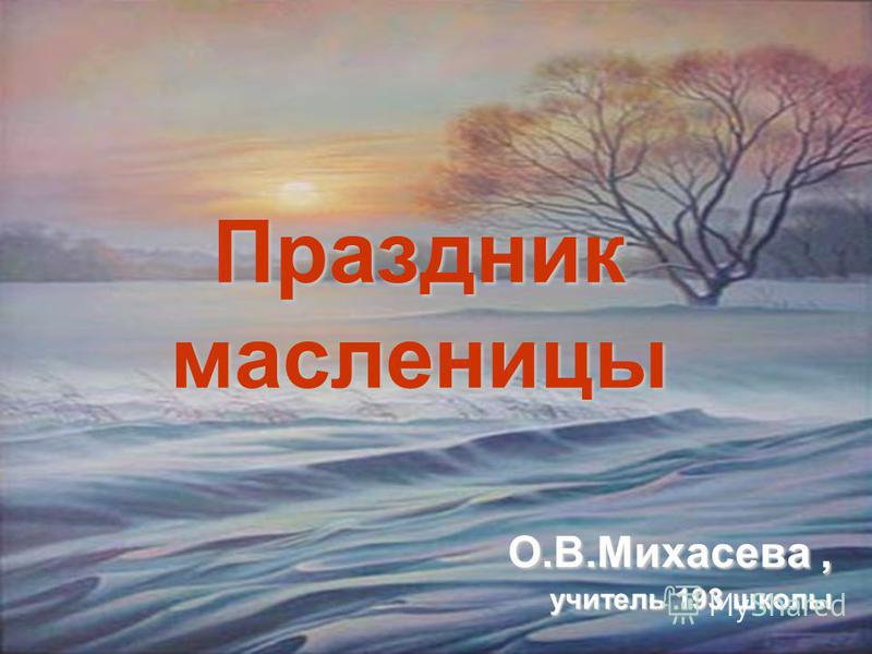Праздник масленицы О.В.Михасева, учитель 193 школы