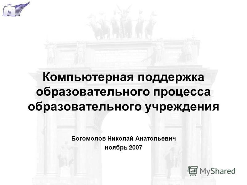 Компьютерная поддержка образовательного процесса образовательного учреждения Богомолов Николай Анатольевич ноябрь 2007