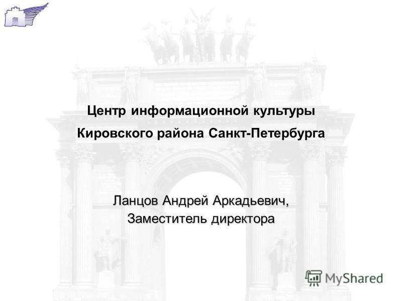 Ланцов Андрей Аркадьевич, Заместитель директора Центр информационной культуры Кировского района Санкт-Петербурга