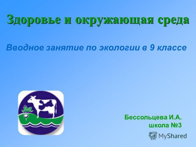 Здоровье и окружающая среда Вводное занятие по экологии в 9 классе Бессольцева И.А. школа 3