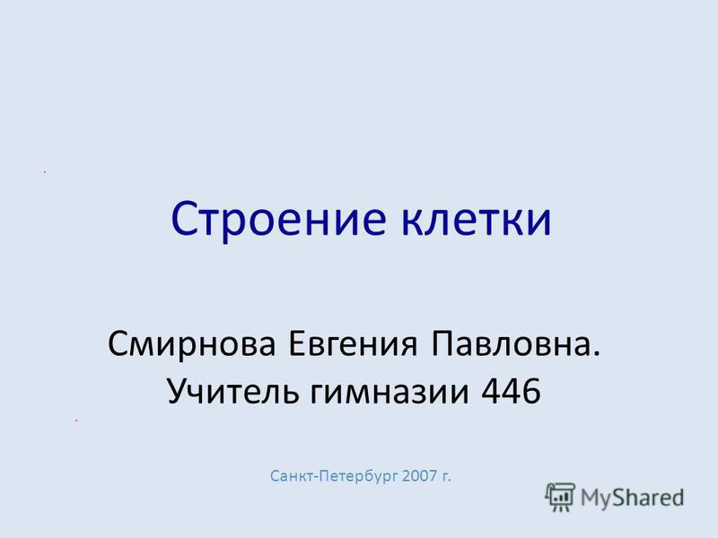 Строение клетки Смирнова Евгения Павловна. Учитель гимназии 446 Санкт-Петербург 2007 г.