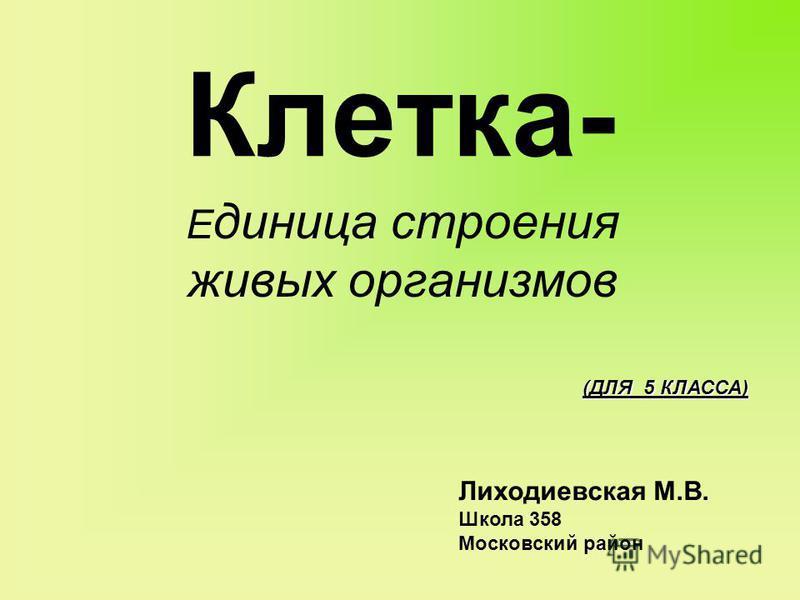 Клетка- Е диница строения живых организмов Лиходиевская М.В. Школа 358 Московский район (ДЛЯ 5 КЛАССА)