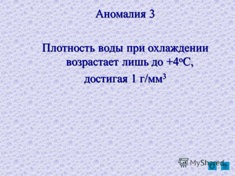 Аномалия 3 Плотность воды при охлаждении возрастает лишь до +4 оС, достигая 1 г/мм 3