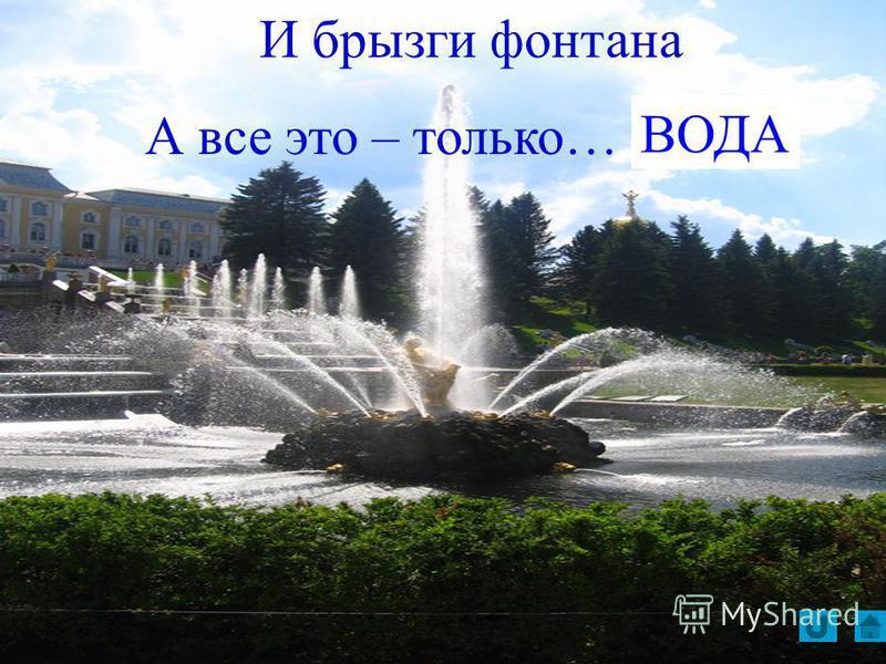 И брызги фонтана А все это – только… ВОДА