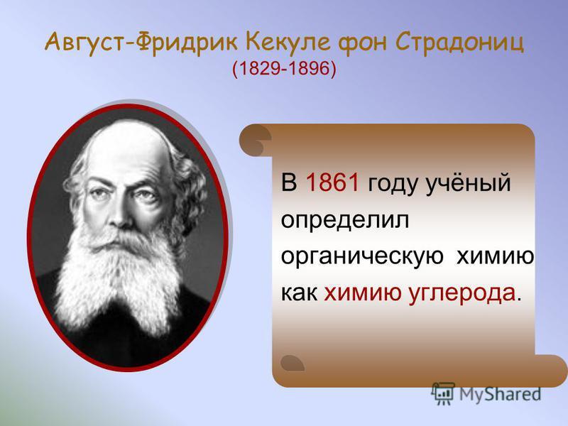 Август-Фридрик Кекуле фон Страдониц (1829-1896) В 1861 году учёный определил органическую химию как химию углерода.