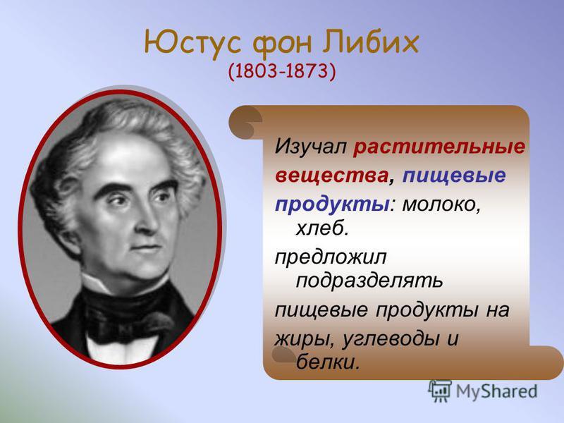 Юстус фон Либих (1803-1873) Изучал растительные вещества, пищевые продукты: молоко, хлеб. предложил подразделять пищевые продукты на жиры, углеводы и белки.