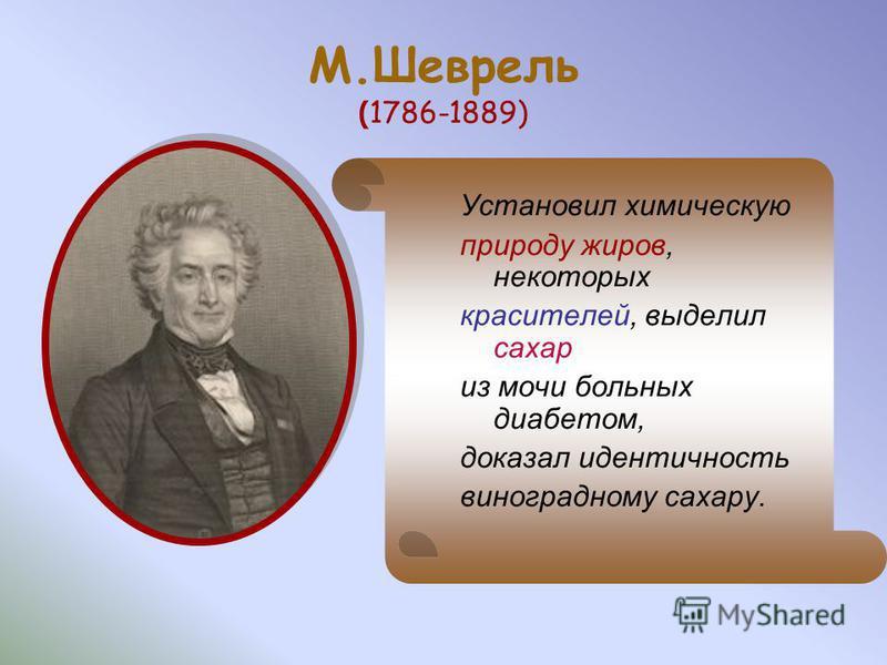 М.Шеврель ( 1786-1889) Установил химическую природу жиров, некоторых красителей, выделил сахар из мочи больных диабетом, доказал идентичность виноградному сахару.