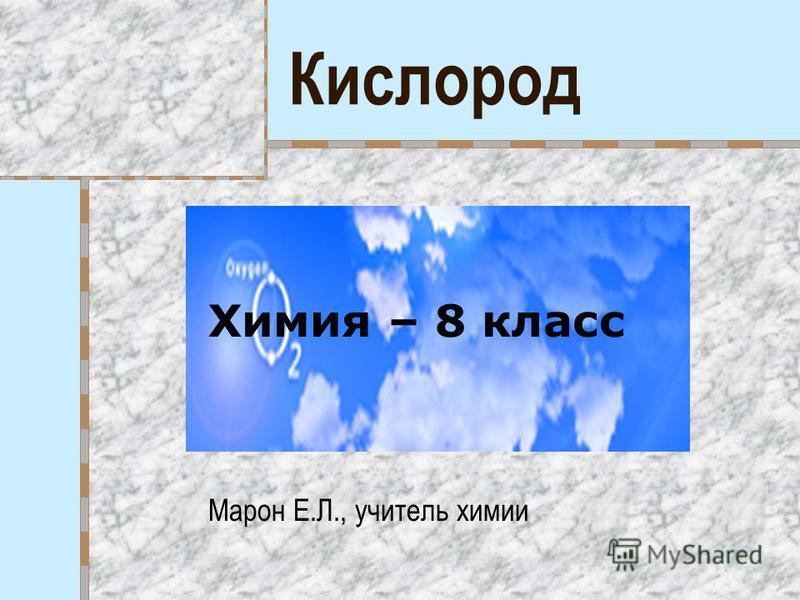Кислород Химия – 8 класс Марон Е.Л., учитель химии
