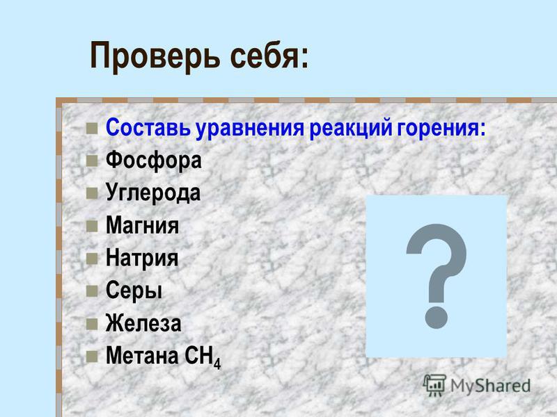 Проверь себя: Составь уравнения реакций горения: Фосфора Углерода Магния Натрия Серы Железа Метана СН 4