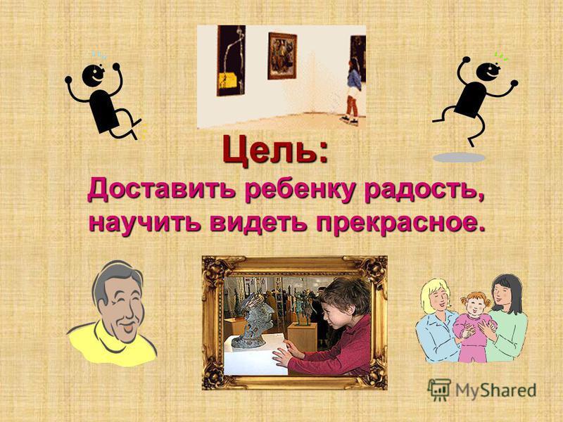 Доставить ребенку радость, научить видеть прекрасное. Цель: