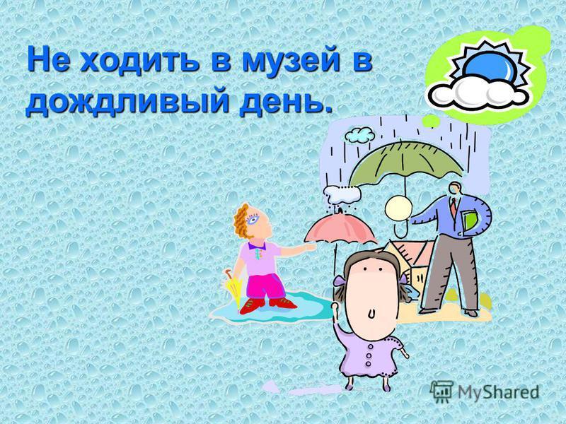 Не ходить в музей в дождливый день.