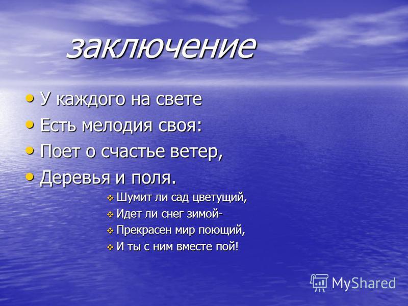 заключение У каждого на свете У каждого на свете Есть мелодия своя: Есть мелодия своя: Поет о счастье ветер, Поет о счастье ветер, Деревья и поля. Деревья и поля. Шумит ли сад цветущий, Шумит ли сад цветущий, Идет ли снег зимой- Идет ли снег зимой- П