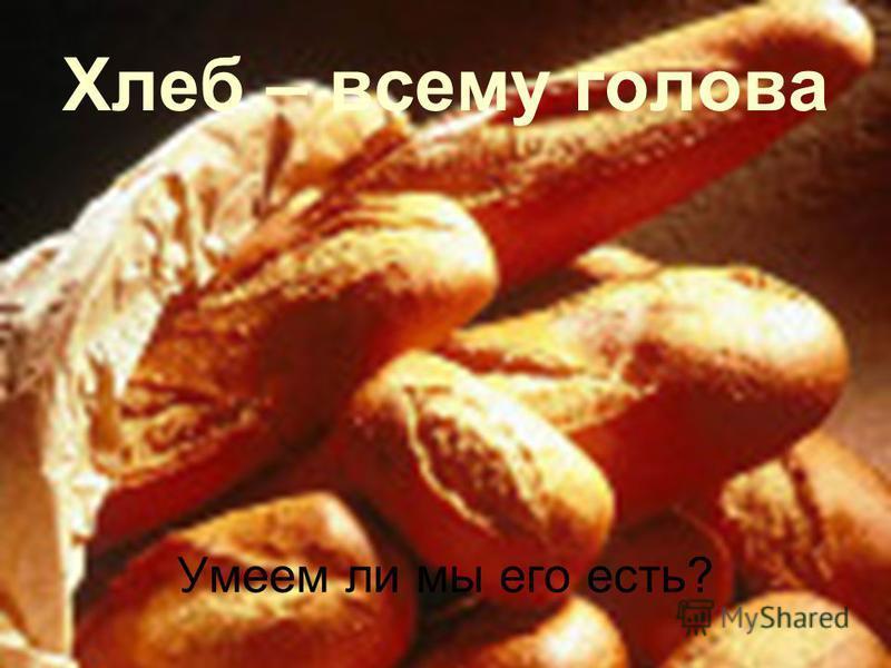 Хлеб – всему голова Умеем ли мы его есть?