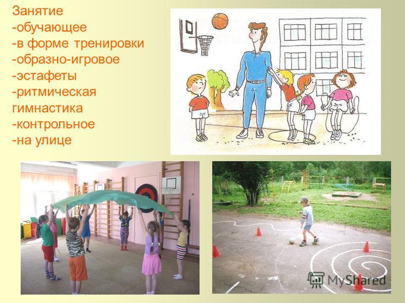 Занятие -обучающее -в форме тренировки -образно-игровое -эстафеты -ритмическая гимнастика -контрольное -на улице