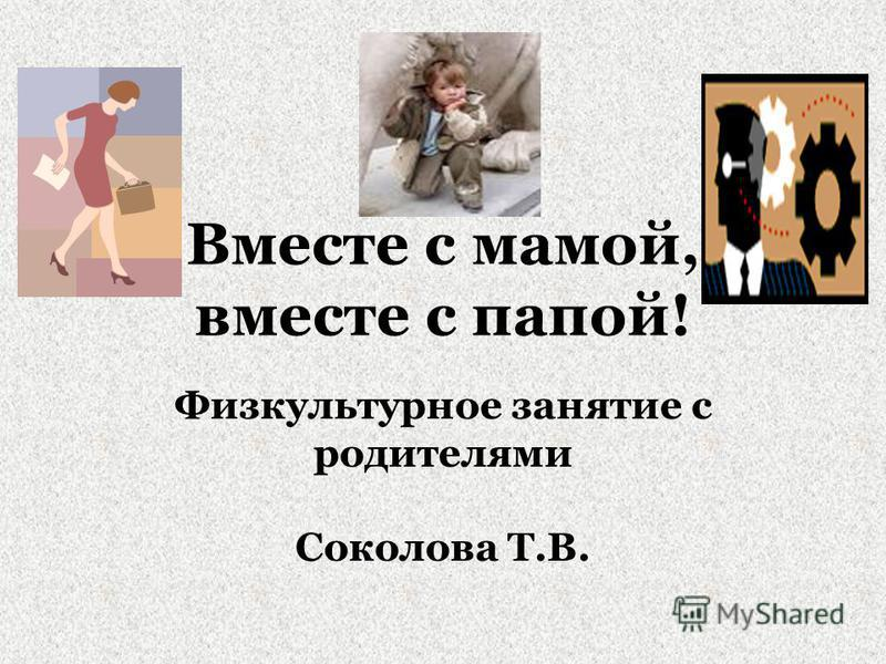 Вместе с мамой, вместе с папой! Физкультурное занятие с родителями Соколова Т.В.