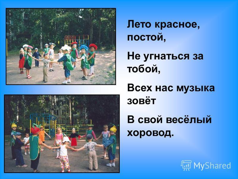 Лето красное, постой, Не угнаться за тобой, Всех нас музыка зовёт В свой весёлый хоровод.