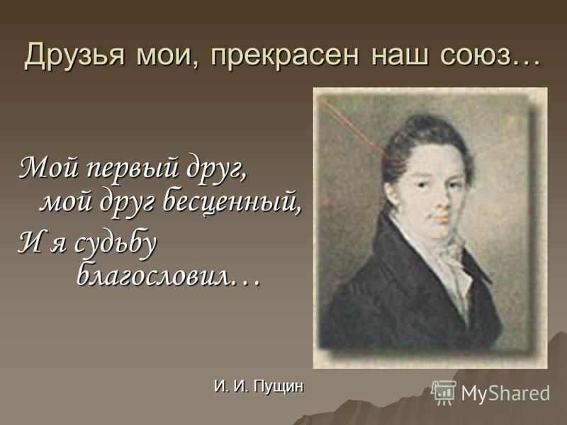 Друзья мои, прекрасен наш союз… Мой первый друг, мой друг бесценный, И я судьбу благословил… И. И. Пущин И. И. Пущин