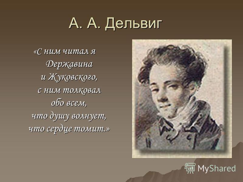 А. А. Дельвиг «С ним читал я Державина и Жуковского, с ним толковал обо всем, что душу волнует, что сердце томит.»