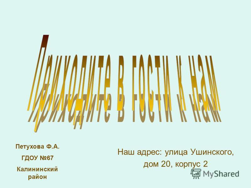 Наш адрес: улица Ушинского, дом 20, корпус 2 Петухова Ф.А. ГДОУ 67 Калининский район