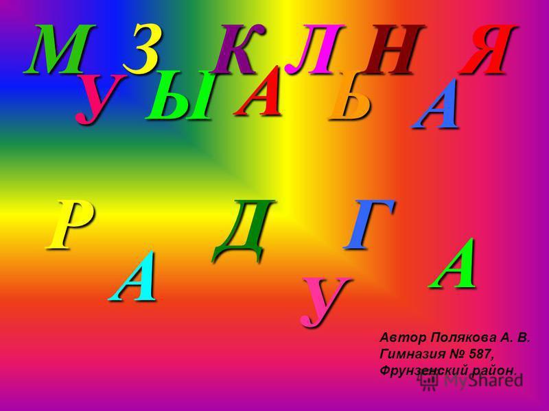 М У З Ы К А Л Ь Н А Я Р А Д У Г А Автор Полякова А. В. Гимназия 587, Фрунзенский район.