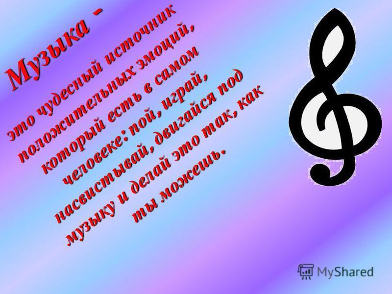э т о чудесный и с т о ч н и к положительных эмоций, который есть в с а м о м ч е л о в е к е : пой, играй, н а с в и с т ы вай, двигайся п о д м у з ы к у и делай э т о т а к, к а к т ы можешь. Музыка - Музыка -