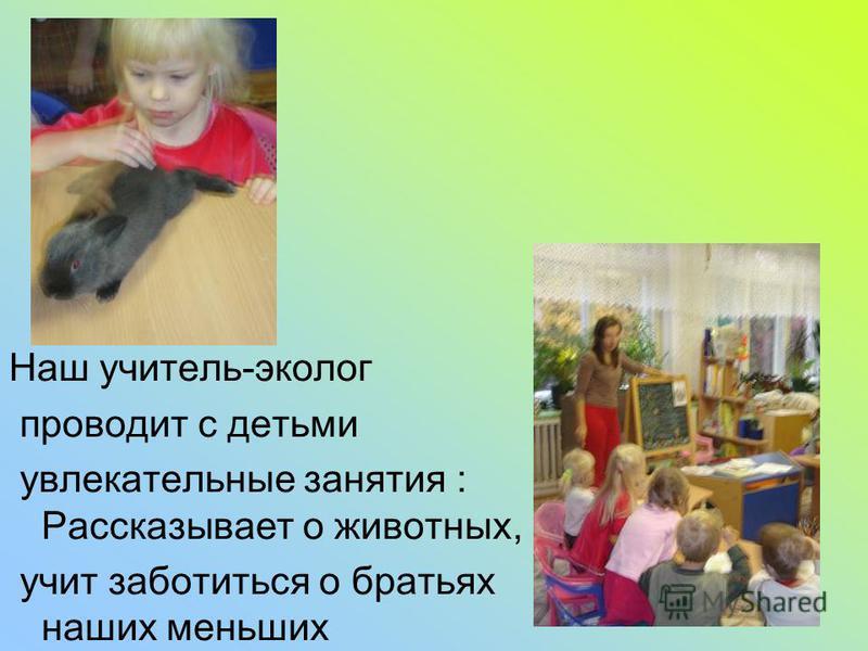 Наш учитель-эколог проводит с детьми увлекательные занятия : Рассказывает о животных, учит заботиться о братьях наших меньших