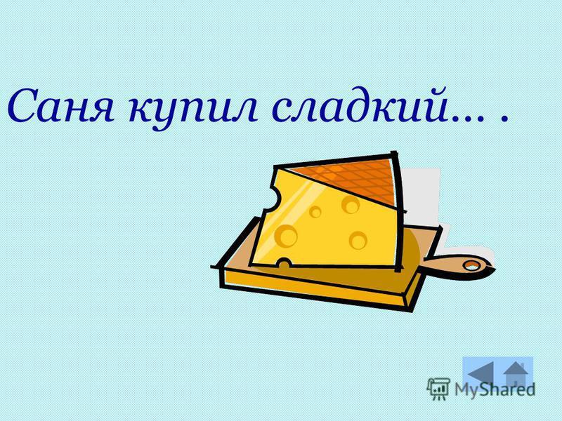 Саня купил сладкий….