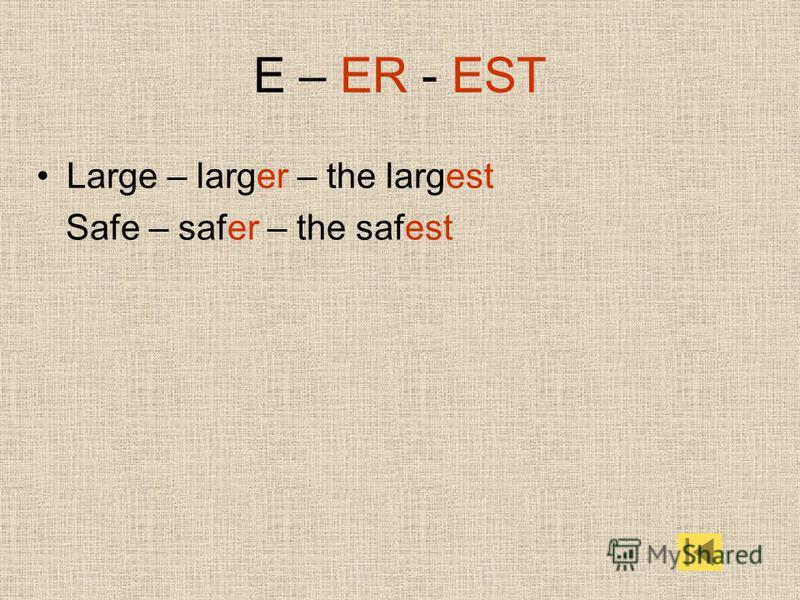 E – ER - EST Large – larger – the largest Safe – safer – the safest