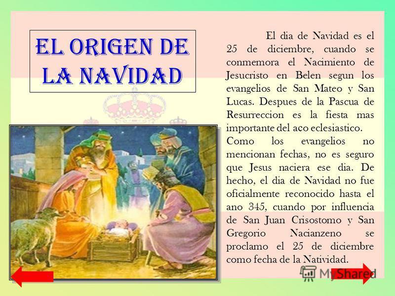 El dia de Navidad es el 25 de diciembre, cuando se conmemora el Nacimiento de Jesucristo en Belen segun los evangelios de San Mateo y San Lucas. Despues de la Pascua de Resurreccion es la fiesta mas importante del a с o eclesiastico. Como los evangel