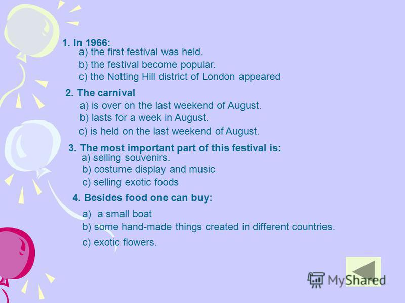 1. In 1966: a) the first festival was held. b) the festival become popular. c) the Notting Hill district of London appeared a) is over on the last weekend of August. b) lasts for a week in August. 2. The carnival c) is held on the last weekend of Aug