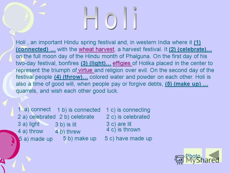 1. a) connect Holi, an important Hindu spring festival and, in western India where it (1) (connected) … with the wheat harvest, a harvest festival. It (2) (celebrate)… on the full moon day of the Hindu month of Phalguna. On the first day of his two-d