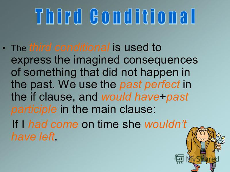 The third conditional is used to express the imagined consequences of something that did not happen in the past. We use the past perfect in the if clause, and would have+past participle in the main clause: If I had come on time she wouldnt have left.