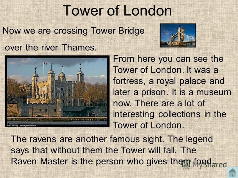 Tower of London From here you can see the Tower of London. It was a fortress, a royal palace and later a prison. It is a museum now. There are a lot of interesting collections in the Tower of London. Now we are crossing Tower Bridge over the river Th