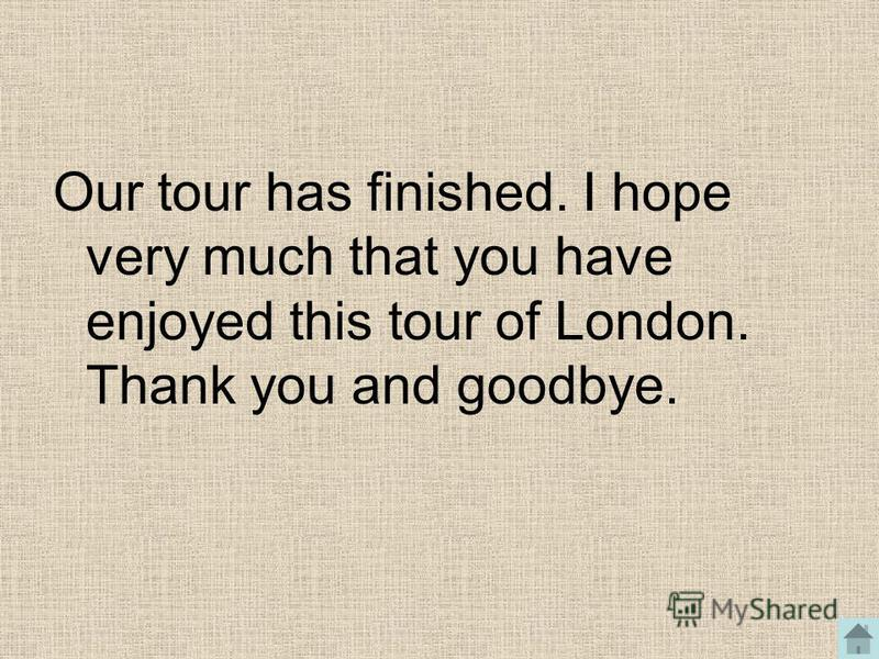 Our tour has finished. I hope very much that you have enjoyed this tour of London. Thank you and goodbye.
