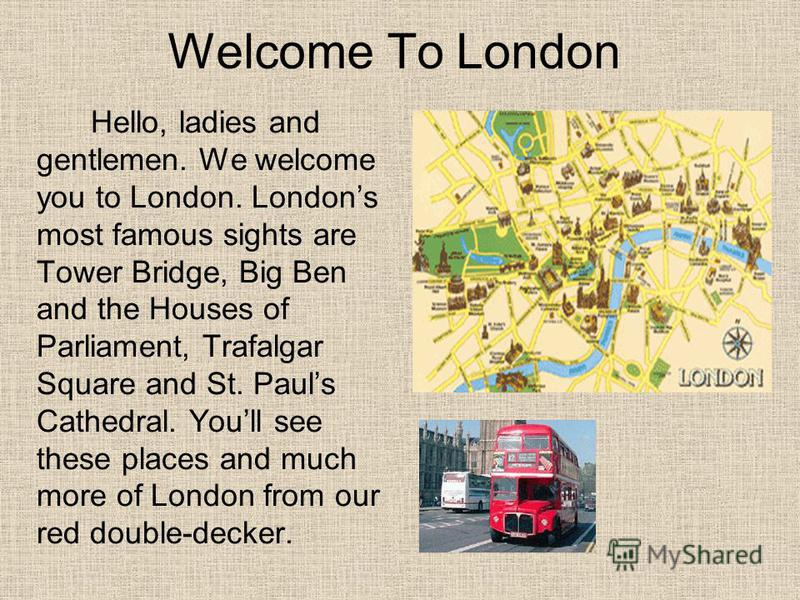 Welcome To London Hello, ladies and gentlemen. We welcome you to London. Londons most famous sights are Tower Bridge, Big Ben and the Houses of Parliament, Trafalgar Square and St. Pauls Cathedral. Youll see these places and much more of London from