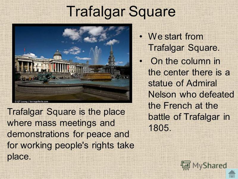 Trafalgar Square We start from Trafalgar Square. On the column in the center there is a statue of Admiral Nelson who defeated the French at the battle of Trafalgar in 1805. Trafalgar Square is the place where mass meetings and demonstrations for peac