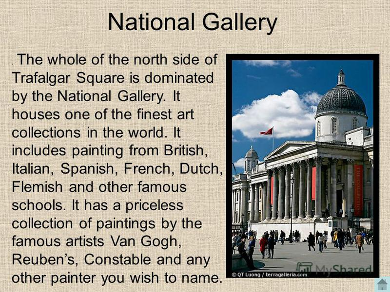 National Gallery. The whole of the north side of Trafalgar Square is dominated by the National Gallery. It houses one of the finest art collections in the world. It includes painting from British, Italian, Spanish, French, Dutch, Flemish and other fa