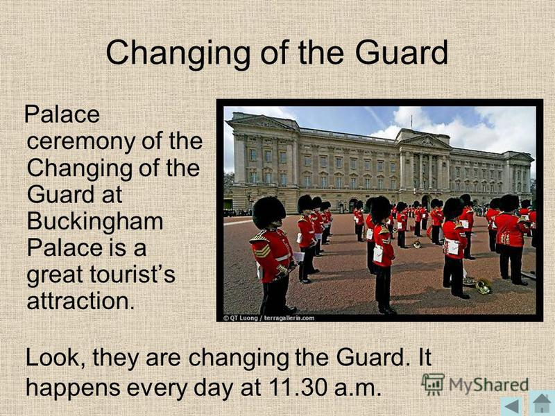 Changing of the Guard Palace ceremony of the Changing of the Guard at Buckingham Palace is a great tourists attraction. Look, they are changing the Guard. It happens every day at 11.30 a.m.