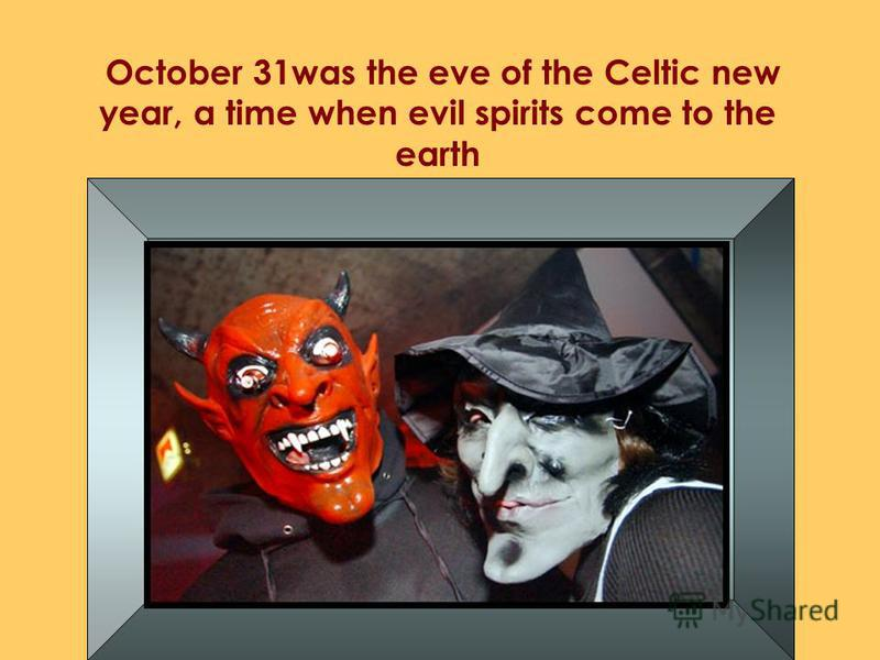 October 31was the eve of the Celtic new year, a time when evil spirits come to the earth