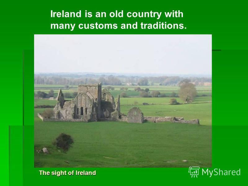 The sight of Ireland Ireland is an old country with many customs and traditions.