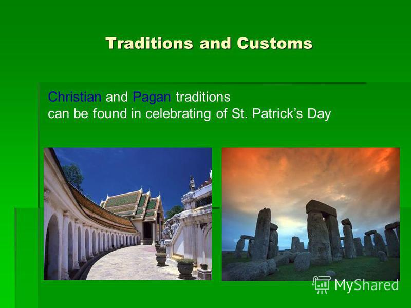 Traditions and Customs Christian and Pagan traditions can be found in celebrating of St. Patricks Day