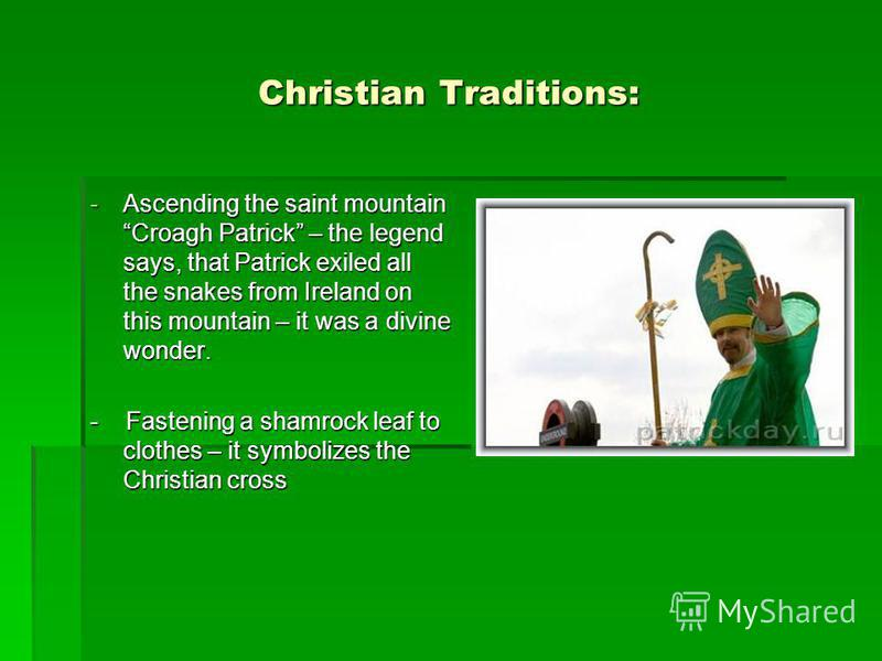 Christian Traditions: -Ascending the saint mountain Croagh Patrick – the legend says, that Patrick exiled all the snakes from Ireland on this mountain – it was a divine wonder. - Fastening a shamrock leaf to clothes – it symbolizes the Christian cros
