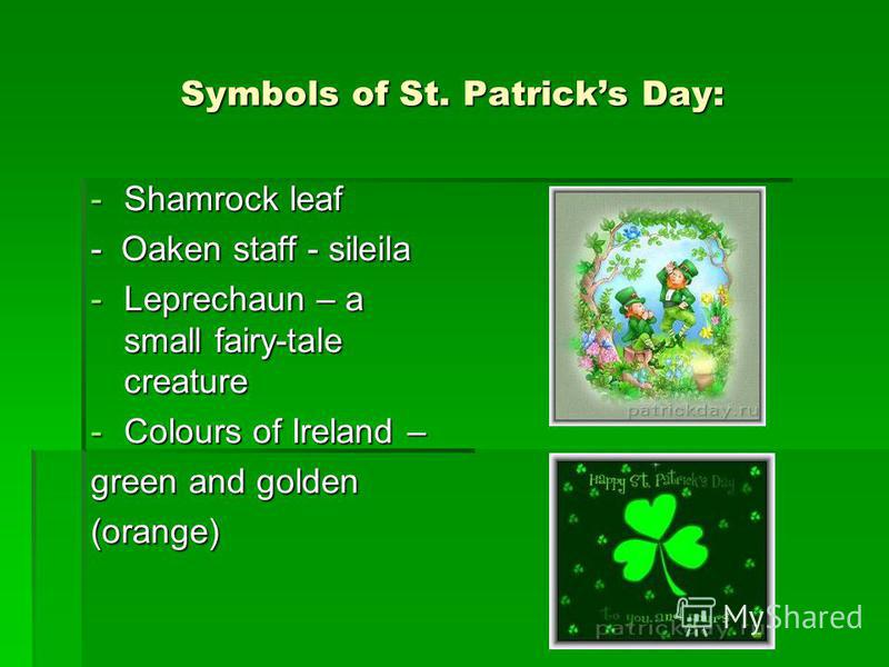 Symbols of St. Patricks Day: -Shamrock leaf - Oaken staff - sileila -Leprechaun – a small fairy-tale creature -Colours of Ireland – green and golden (orange)