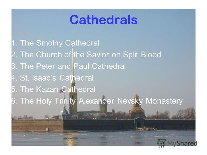 Cathedrals 1. The Smolny Cathedral 2. The Church of the Savior on Split Blood 3. The Peter and Paul Cathedral 4. St. Isaacs Cathedral 5. The Kazan Cathedral 6. The Holy Trinity Alexander Nevsky Monastery
