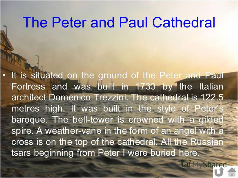 The Peter and Paul Cathedral It is situated on the ground of the Peter and Paul Fortress and was built in 1733 by the Italian architect Domenico Trezzini. The cathedral is 122.5 metres high. It was built in the style of Peters baroque. The bell-tower