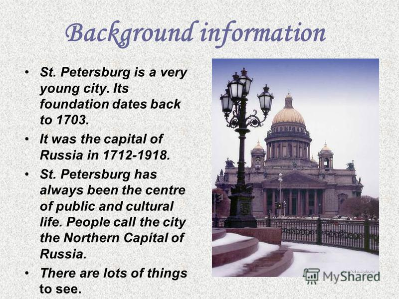 Background information St. Petersburg is a very young city. Its foundation dates back to 1703. It was the capital of Russia in 1712-1918. St. Petersburg has always been the centre of public and cultural life. People call the city the Northern Capital