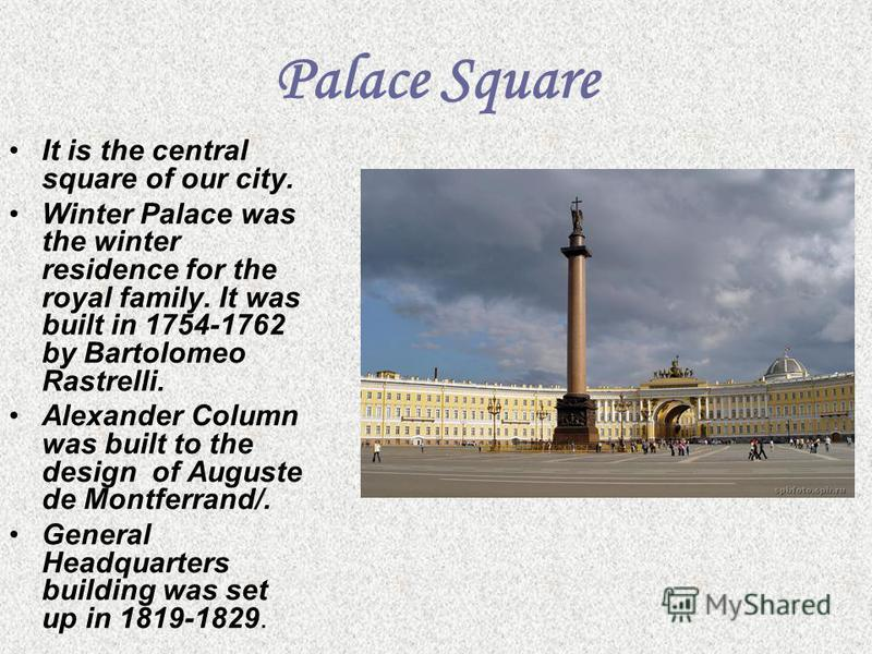 Palace Square It is the central square of our city. Winter Palace was the winter residence for the royal family. It was built in 1754-1762 by Bartolomeo Rastrelli. Alexander Column was built to the design of Auguste de Montferrand/. General Headquart
