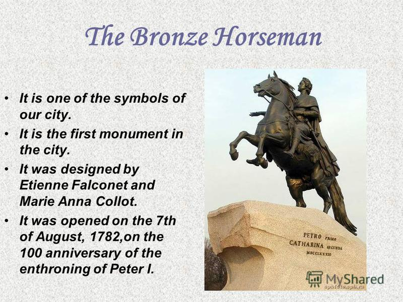 The Bronze Horseman It is one of the symbols of our city. It is the first monument in the city. It was designed by Etienne Falconet and Marie Anna Collot. It was opened on the 7th of August, 1782,on the 100 anniversary of the enthroning of Peter I.