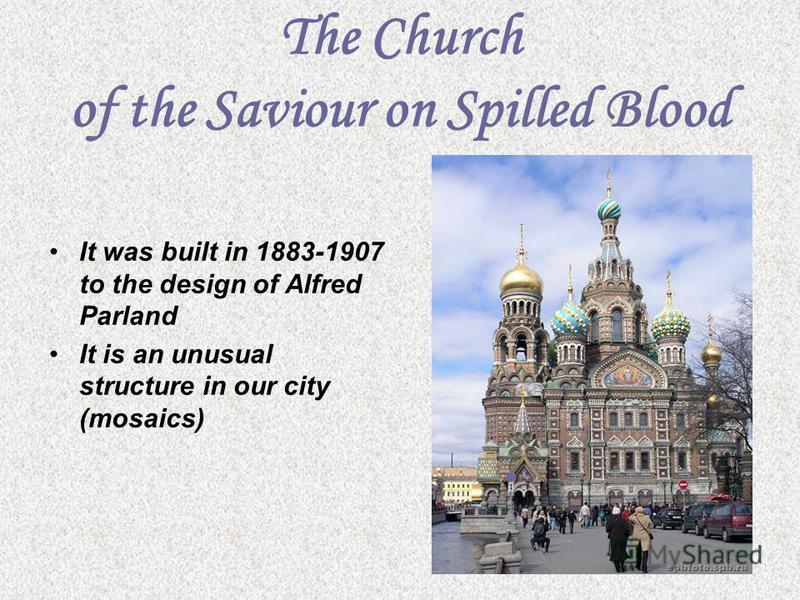 The Church of the Saviour on Spilled Blood It was built in 1883-1907 to the design of Alfred Parland It is an unusual structure in our city (mosaics)